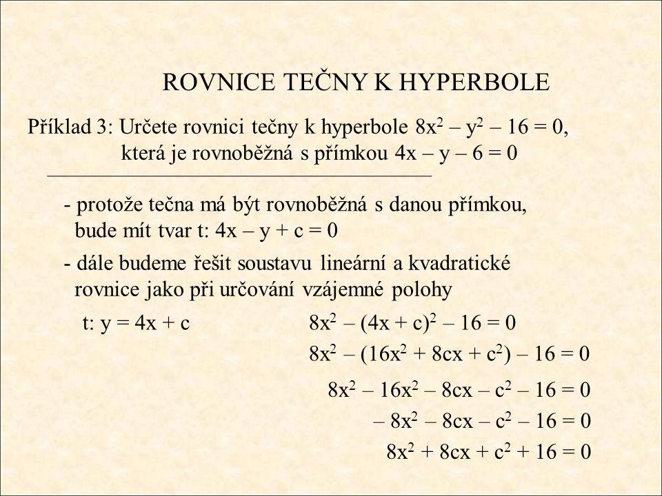 ROVNICE TEČNY K HYPERBOLE Příklad 3: Určete rovnici tečny k hyperbole 8x 2 – y 2 – 16 = 0, která je rovnoběžná s přímkou 4x – y – 6 = 0 - jestliže je přímka tečnou, pak se diskriminant musí rovnat 0 8x 2 + 8cx + c 2 + 16 = 0 D = (8c) 2 – 4.8.(c 2 + 16) = 0 64c 2 – 32c 2 – 512 = 0 32c 2 – 512 = 0 c 2 – 16 = 0 c = ± 4 t 1 : 4x – y + 4 = 0 t 2 : 4x – y – 4 = 0