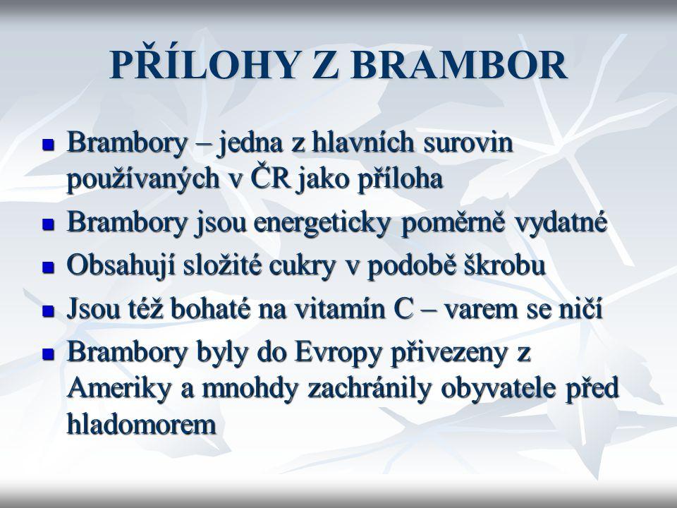 PŘÍLOHY Z BRAMBOR BBBBrambory – jedna z hlavních surovin používaných v ČR jako příloha BBBBrambory jsou energeticky poměrně vydatné OOOObsahují složité cukry v podobě škrobu JJJJsou též bohaté na vitamín C – varem se ničí BBBBrambory byly do Evropy přivezeny z Ameriky a mnohdy zachránily obyvatele před hladomorem