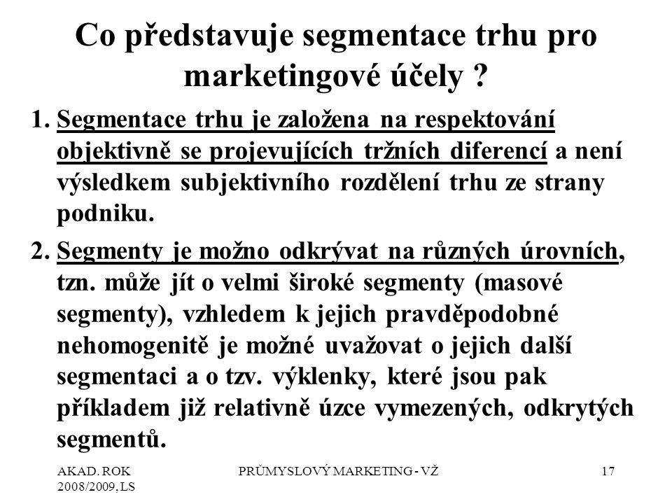 AKAD. ROK 2008/2009, LS PRŮMYSLOVÝ MARKETING - VŽ17 Co představuje segmentace trhu pro marketingové účely ? 1.Segmentace trhu je založena na respektov