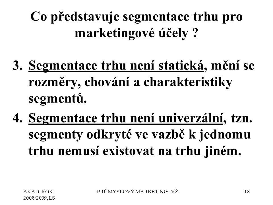 AKAD. ROK 2008/2009, LS PRŮMYSLOVÝ MARKETING - VŽ18 Co představuje segmentace trhu pro marketingové účely ? 3.Segmentace trhu není statická, mění se r