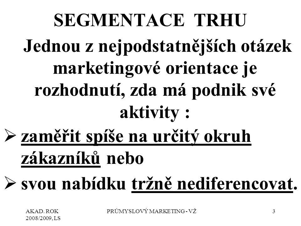 AKAD. ROK 2008/2009, LS PRŮMYSLOVÝ MARKETING - VŽ3 SEGMENTACE TRHU Jednou z nejpodstatnějších otázek marketingové orientace je rozhodnutí, zda má podn