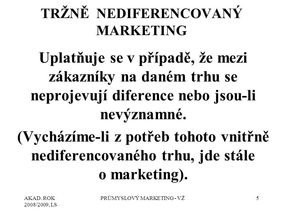 AKAD. ROK 2008/2009, LS PRŮMYSLOVÝ MARKETING - VŽ5 TRŽNĚ NEDIFERENCOVANÝ MARKETING Uplatňuje se v případě, že mezi zákazníky na daném trhu se neprojev
