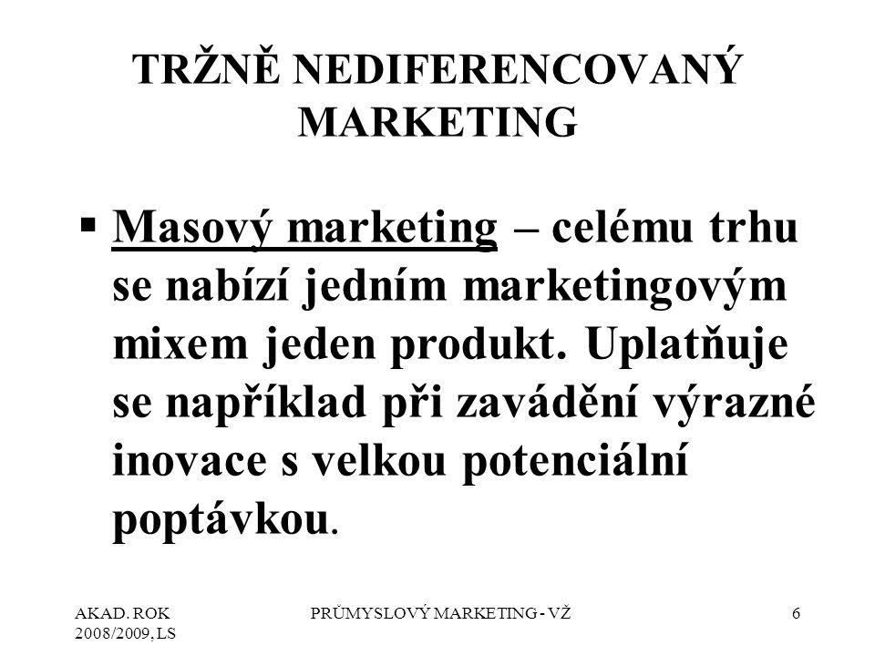 AKAD. ROK 2008/2009, LS PRŮMYSLOVÝ MARKETING - VŽ6 TRŽNĚ NEDIFERENCOVANÝ MARKETING  Masový marketing – celému trhu se nabízí jedním marketingovým mix