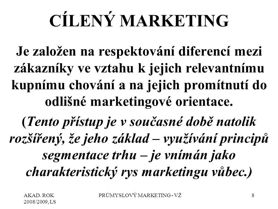 AKAD. ROK 2008/2009, LS PRŮMYSLOVÝ MARKETING - VŽ8 CÍLENÝ MARKETING Je založen na respektování diferencí mezi zákazníky ve vztahu k jejich relevantním
