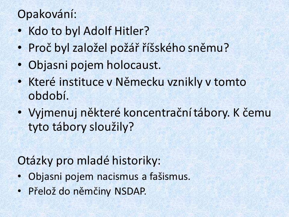 Opakování: • Kdo to byl Adolf Hitler? • Proč byl založel požář říšského sněmu? • Objasni pojem holocaust. • Které instituce v Německu vznikly v tomto