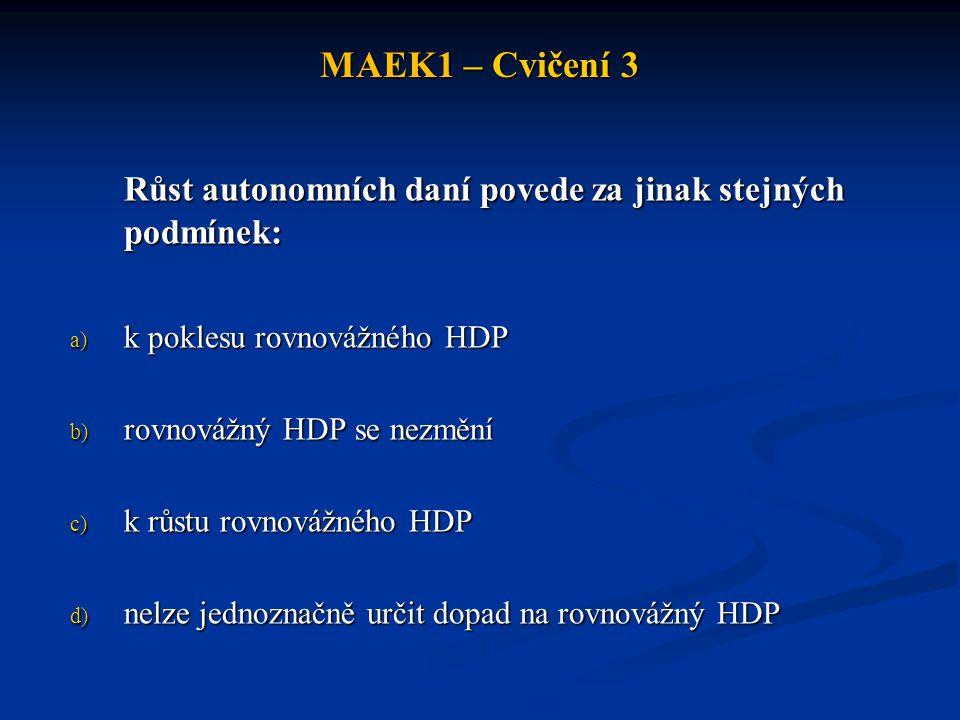 MAEK1 – Cvičení 3 Růst autonomních daní povede za jinak stejných podmínek: a) k poklesu rovnovážného HDP b) rovnovážný HDP se nezmění c) k růstu rovno