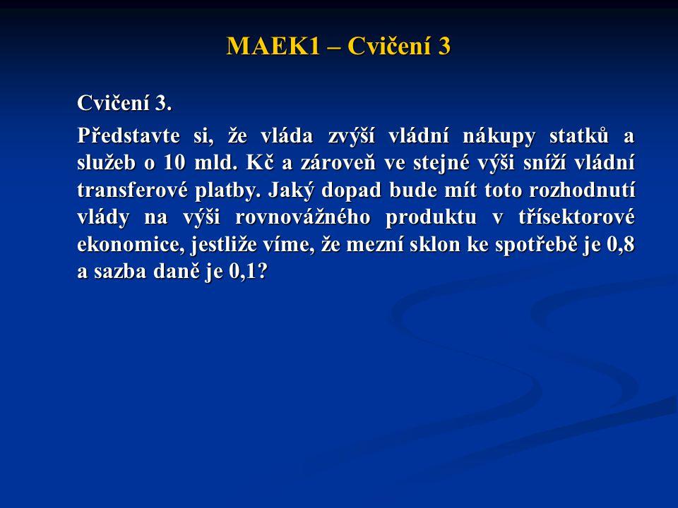 MAEK1 – Cvičení 3 Cvičení 3. Představte si, že vláda zvýší vládní nákupy statků a služeb o 10 mld. Kč a zároveň ve stejné výši sníží vládní transferov