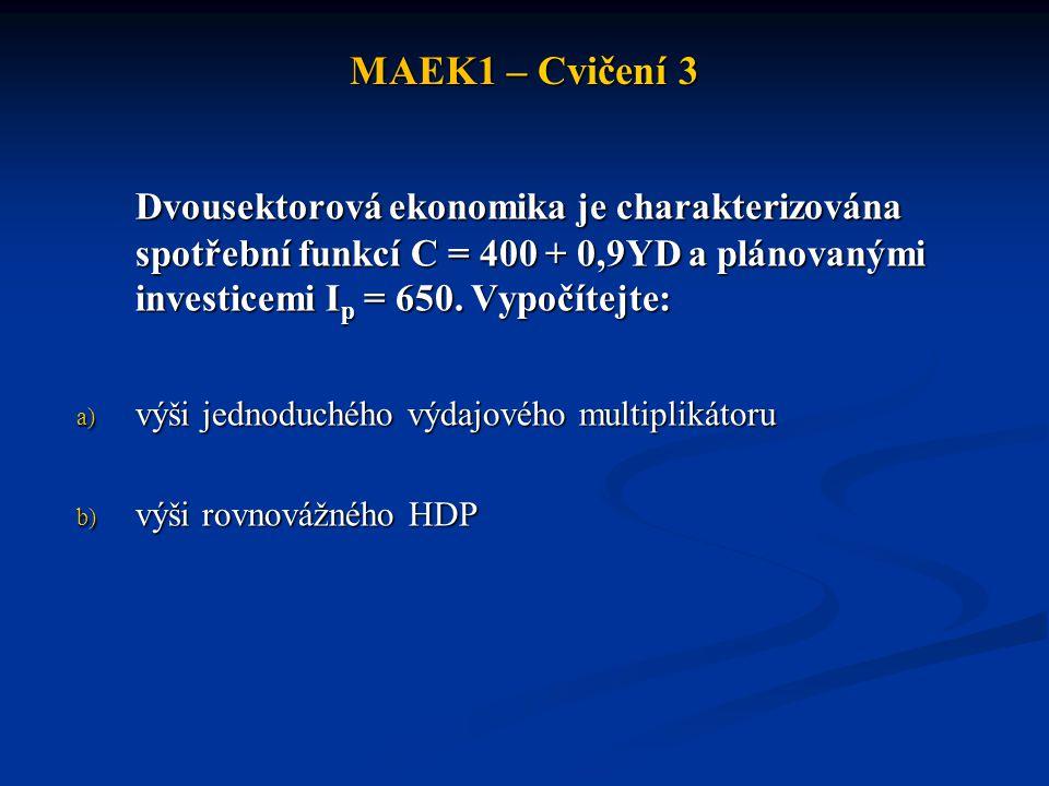 MAEK1 – Cvičení 3 Dvousektorová ekonomika je charakterizována spotřební funkcí C = 400 + 0,9YD a plánovanými investicemi I p = 650. Vypočítejte: a) vý