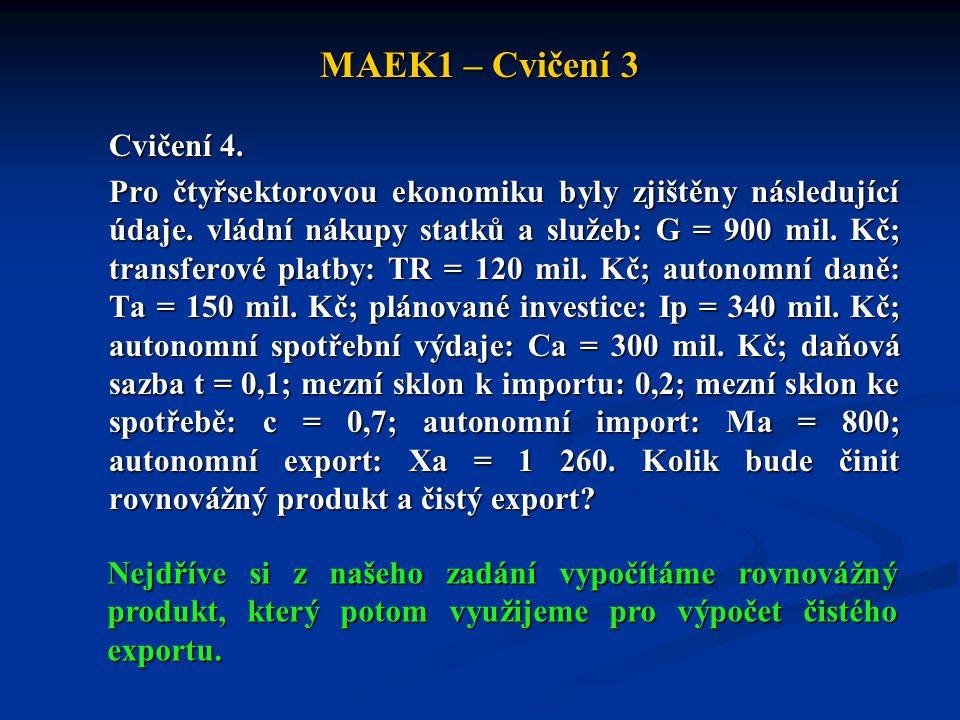 MAEK1 – Cvičení 3 Cvičení 4. Pro čtyřsektorovou ekonomiku byly zjištěny následující údaje. vládní nákupy statků a služeb: G = 900 mil. Kč; transferové