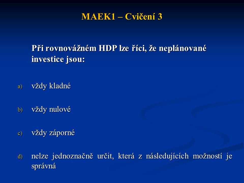 MAEK1 – Cvičení 3 Při rovnovážném HDP lze říci, že neplánované investice jsou: a) vždy kladné b) vždy nulové c) vždy záporné d) nelze jednoznačně urči