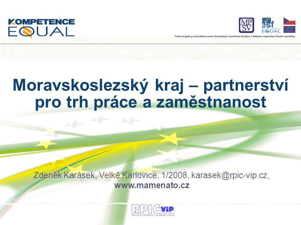 Zdeněk Karásek, Velké Karlovice, 1/2008, karasek@rpic-vip.cz, www.mamenato.cz Moravskoslezský kraj – partnerství pro trh práce a zaměstnanost