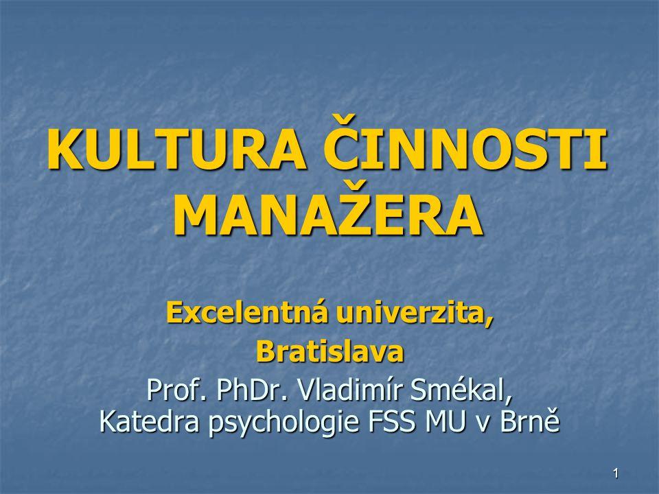 1 KULTURA ČINNOSTI MANAŽERA Excelentná univerzita, Bratislava Prof. PhDr. Vladimír Smékal, Katedra psychologie FSS MU v Brně