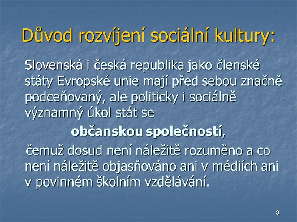 3 Důvod rozvíjení sociální kultury: Slovenská i česká republika jako členské státy Evropské unie mají před sebou značně podceňovaný, ale politicky i sociálně významný úkol stát se občanskou společností, čemuž dosud není náležitě rozuměno a co není náležitě objasňováno ani v médiích ani v povinném školním vzdělávání.