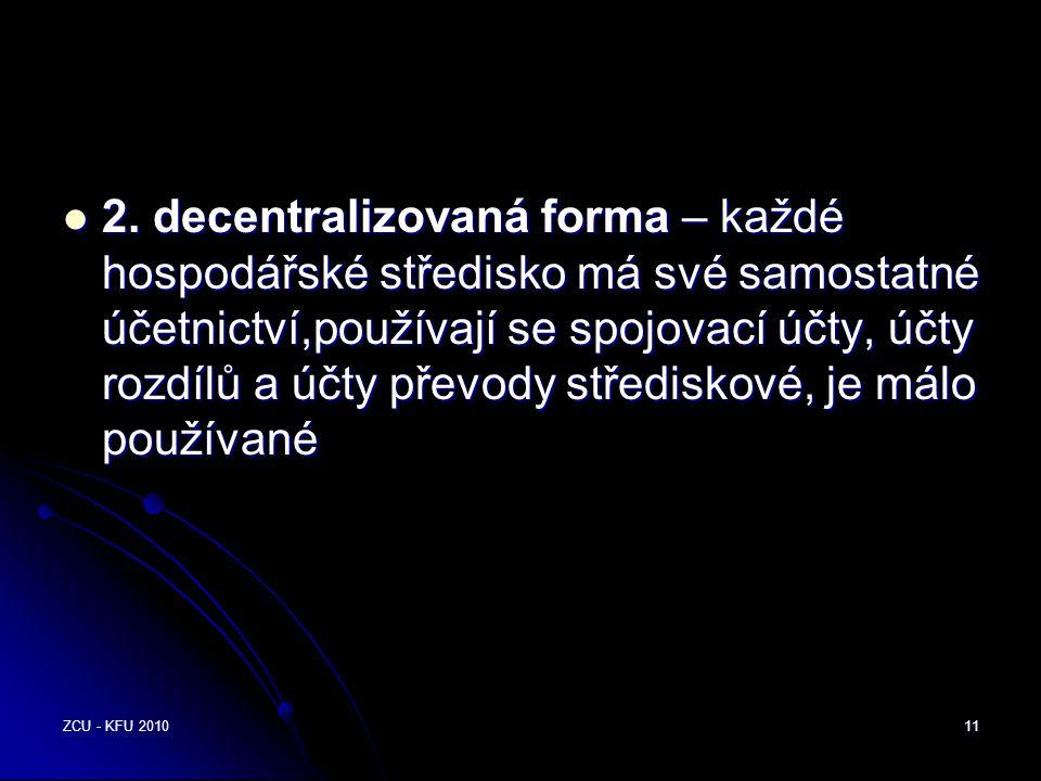 ZCU - KFU 201011  2. decentralizovaná forma – každé hospodářské středisko má své samostatné účetnictví,používají se spojovací účty, účty rozdílů a úč