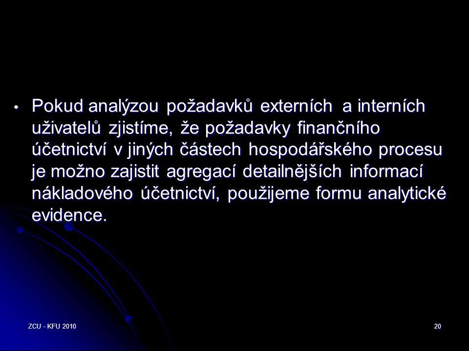 ZCU - KFU 201020 • Pokud analýzou požadavků externích a interních uživatelů zjistíme, že požadavky finančního účetnictví v jiných částech hospodářského procesu je možno zajistit agregací detailnějších informací nákladového účetnictví, použijeme formu analytické evidence.