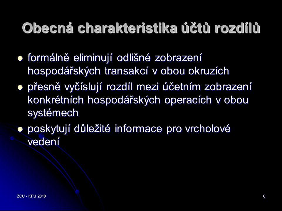 ZCU - KFU 20106 Obecná charakteristika účtů rozdílů  formálně eliminují odlišné zobrazení hospodářských transakcí v obou okruzích  přesně vyčíslují rozdíl mezi účetním zobrazení konkrétních hospodářských operacích v obou systémech  poskytují důležité informace pro vrcholové vedení