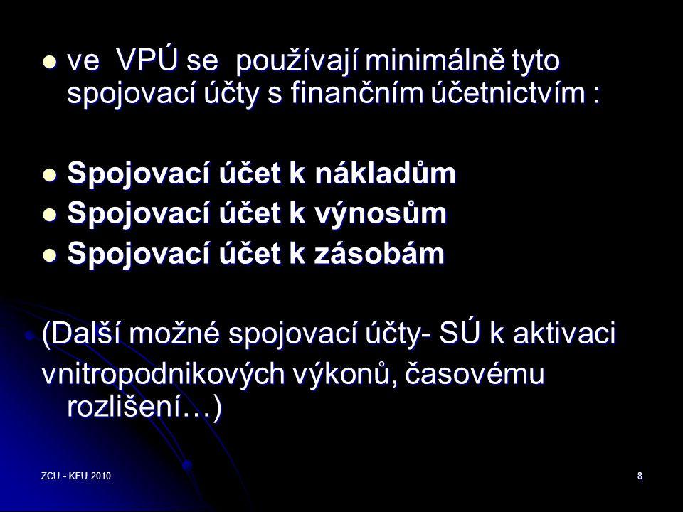 ZCU - KFU 20108  ve VPÚ se používají minimálně tyto spojovací účty s finančním účetnictvím :  Spojovací účet k nákladům  Spojovací účet k výnosům  Spojovací účet k zásobám (Další možné spojovací účty- SÚ k aktivaci vnitropodnikových výkonů, časovému rozlišení…)