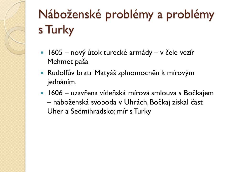 Náboženské problémy a problémy s Turky  1605 – nový útok turecké armády – v čele vezír Mehmet paša  Rudolfův bratr Matyáš zplnomocněn k mírovým jedn