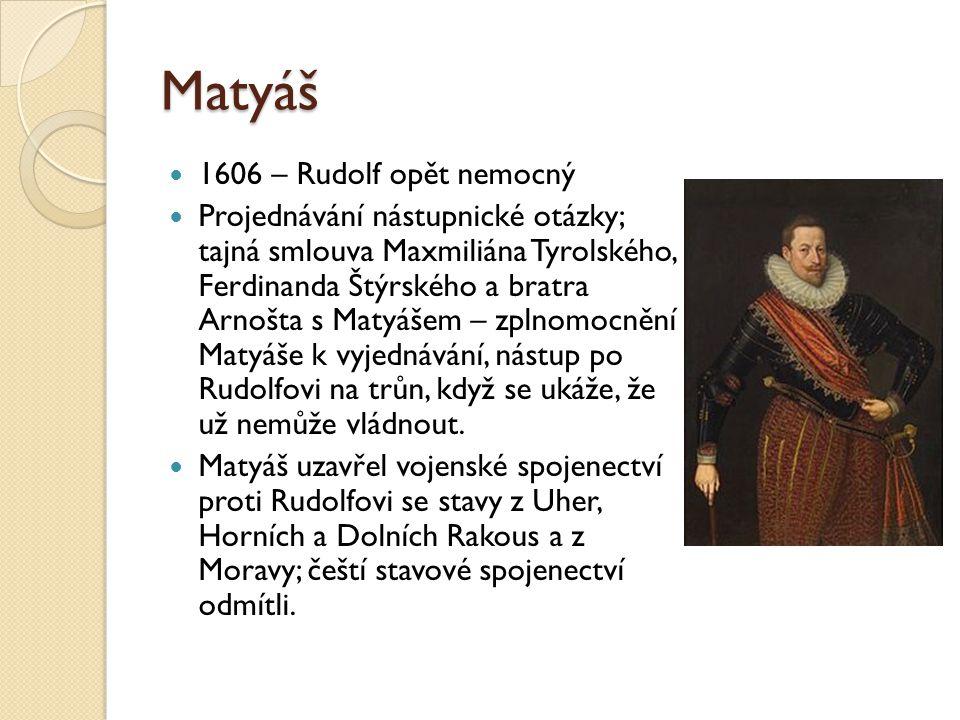 Matyáš  1606 – Rudolf opět nemocný  Projednávání nástupnické otázky; tajná smlouva Maxmiliána Tyrolského, Ferdinanda Štýrského a bratra Arnošta s Ma