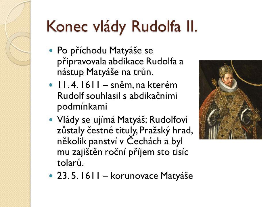 Konec vlády Rudolfa II.  Po příchodu Matyáše se připravovala abdikace Rudolfa a nástup Matyáše na trůn.  11. 4. 1611 – sněm, na kterém Rudolf souhla