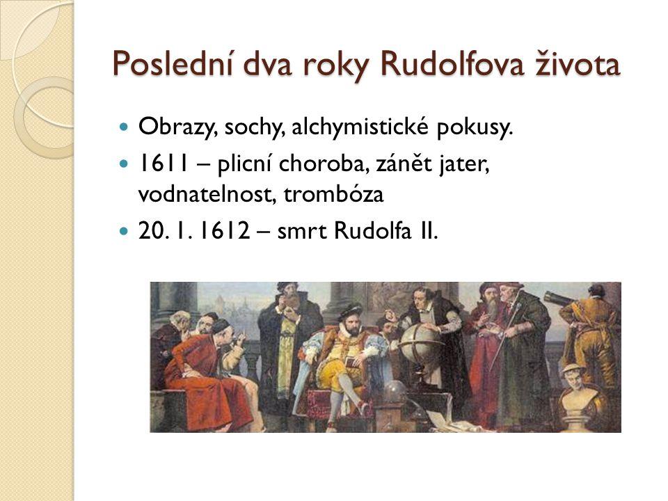 Poslední dva roky Rudolfova života  Obrazy, sochy, alchymistické pokusy.  1611 – plicní choroba, zánět jater, vodnatelnost, trombóza  20. 1. 1612 –
