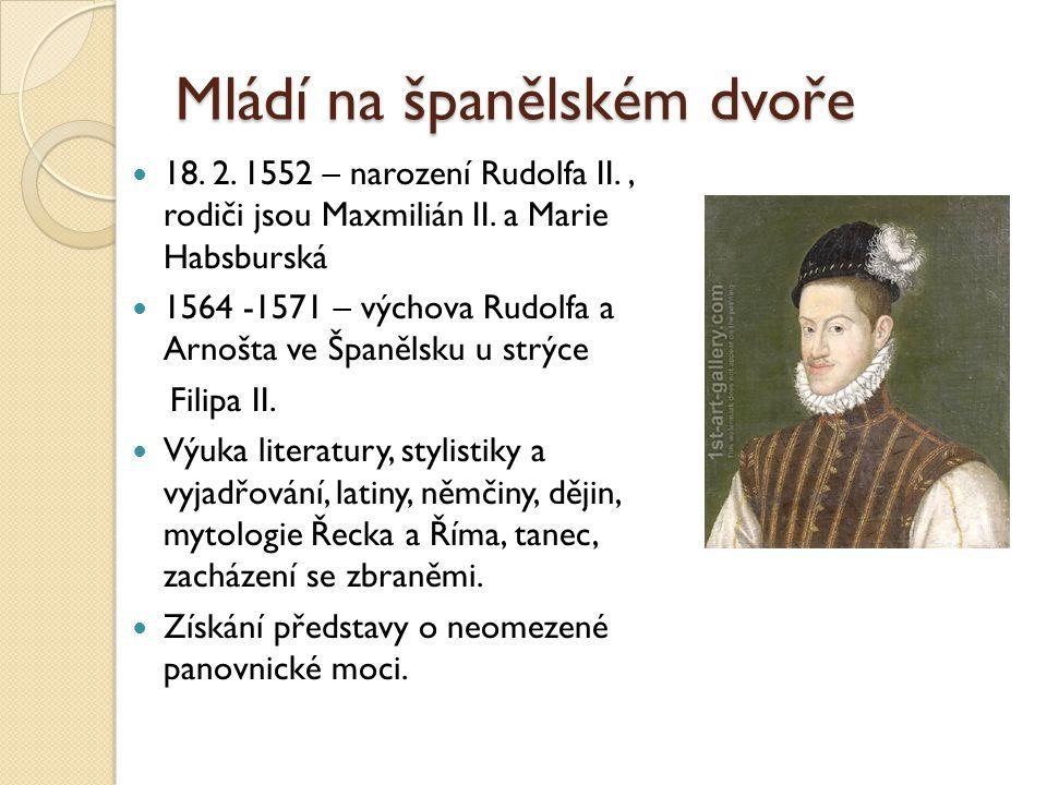 Mládí na španělském dvoře  18. 2. 1552 – narození Rudolfa II., rodiči jsou Maxmilián II. a Marie Habsburská  1564 -1571 – výchova Rudolfa a Arnošta