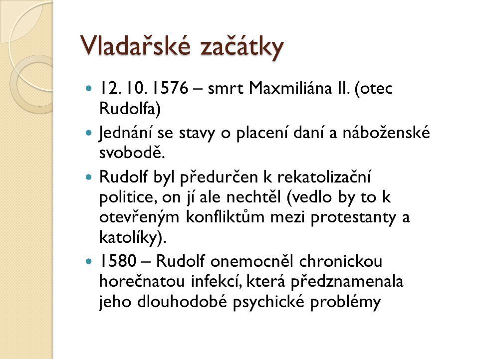 Vladařské začátky  12. 10. 1576 – smrt Maxmiliána II. (otec Rudolfa)  Jednání se stavy o placení daní a náboženské svobodě.  Rudolf byl předurčen k