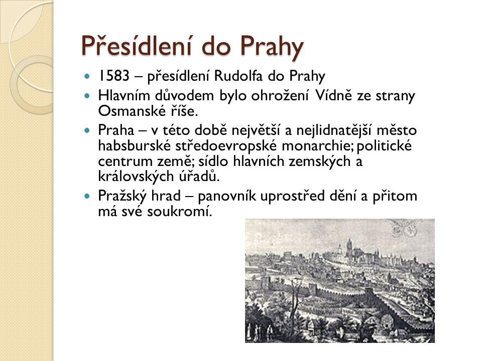 Přesídlení do Prahy  1583 – přesídlení Rudolfa do Prahy  Hlavním důvodem bylo ohrožení Vídně ze strany Osmanské říše.  Praha – v této době největší