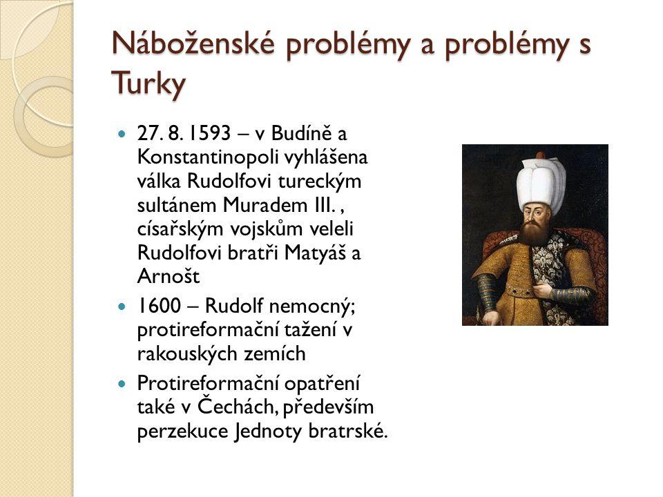 Náboženské problémy a problémy s Turky  27. 8. 1593 – v Budíně a Konstantinopoli vyhlášena válka Rudolfovi tureckým sultánem Muradem III., císařským