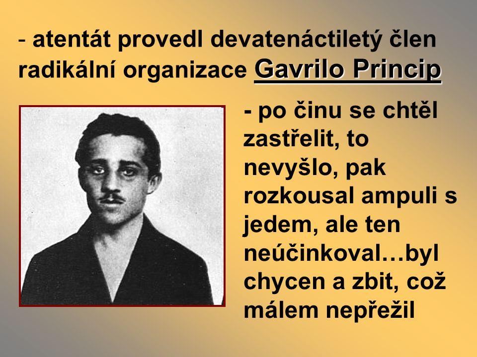 Gavrilo Princip - atentát provedl devatenáctiletý člen radikální organizace Gavrilo Princip - po činu se chtěl zastřelit, to nevyšlo, pak rozkousal ampuli s jedem, ale ten neúčinkoval…byl chycen a zbit, což málem nepřežil