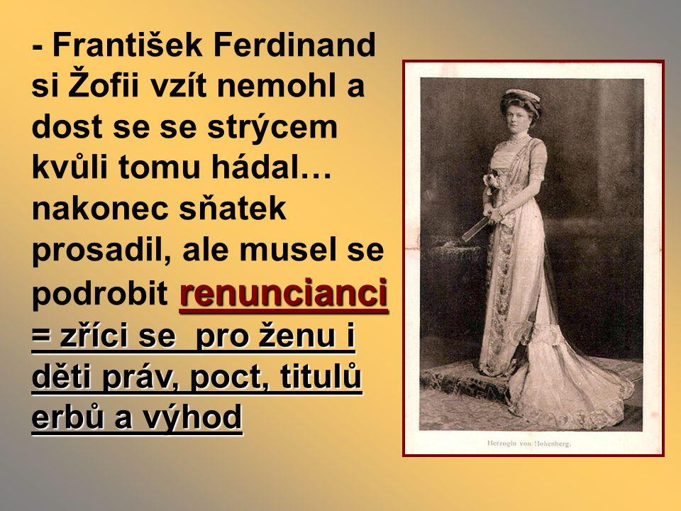 renuncianci = zříci se pro ženu i děti práv, poct, titulů erbů a výhod - František Ferdinand si Žofii vzít nemohl a dost se se strýcem kvůli tomu hádal… nakonec sňatek prosadil, ale musel se podrobit renuncianci = zříci se pro ženu i děti práv, poct, titulů erbů a výhod