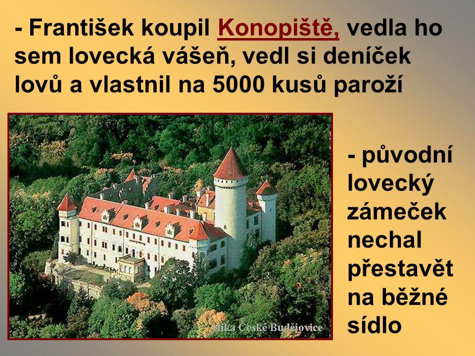 - František koupil Konopiště, vedla ho sem lovecká vášeň, vedl si deníček lovů a vlastnil na 5000 kusů paroží - původní lovecký zámeček nechal přestavět na běžné sídlo