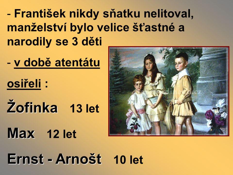 - František nikdy sňatku nelitoval, manželství bylo velice šťastné a narodily se 3 děti - v době atentátu osiřeli : Žofinka Žofinka 13 let Max Max 12 let Ernst - Arnošt Ernst - Arnošt 10 let