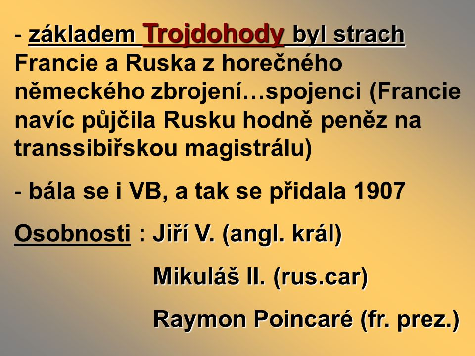 základem Trojdohody byl strach - základem Trojdohody byl strach Francie a Ruska z horečného německého zbrojení…spojenci (Francie navíc půjčila Rusku hodně peněz na transsibiřskou magistrálu) - bála se i VB, a tak se přidala 1907 Jiří V.