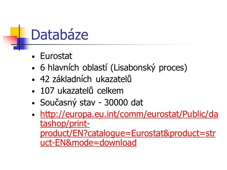 Databáze • Eurostat • 6 hlavních oblastí (Lisabonský proces) • 42 základních ukazatelů • 107 ukazatelů celkem • Současný stav - 30000 dat • http://eur