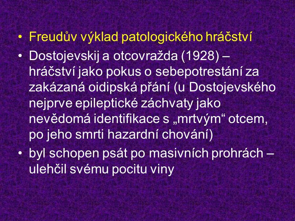 """•Freudův výklad patologického hráčství •Dostojevskij a otcovražda (1928) – hráčství jako pokus o sebepotrestání za zakázaná oidipská přání (u Dostojevského nejprve epileptické záchvaty jako nevědomá identifikace s """"mrtvým otcem, po jeho smrti hazardní chování) •byl schopen psát po masivních prohrách – ulehčil svému pocitu viny"""