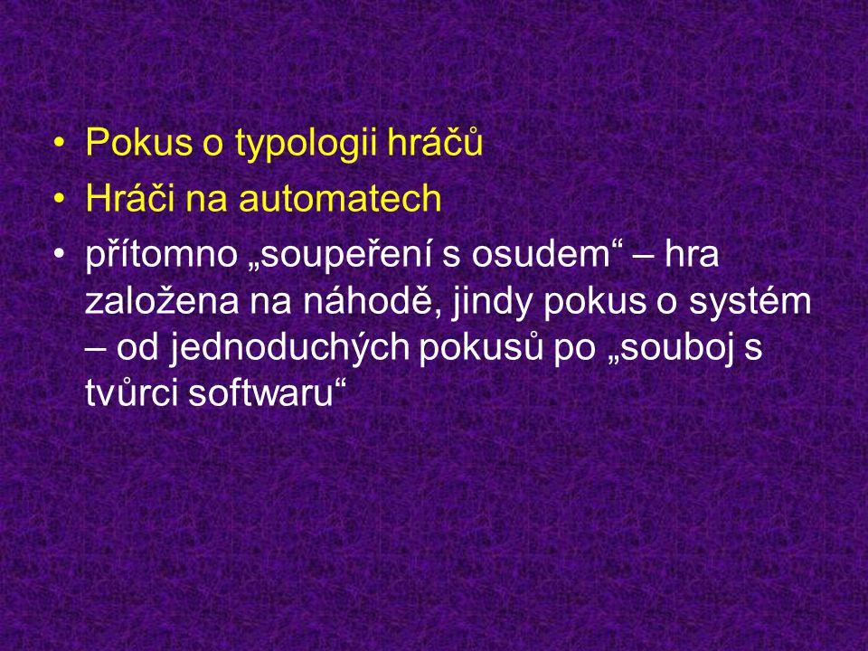 """•Pokus o typologii hráčů •Hráči na automatech •přítomno """"soupeření s osudem – hra založena na náhodě, jindy pokus o systém – od jednoduchých pokusů po """"souboj s tvůrci softwaru"""