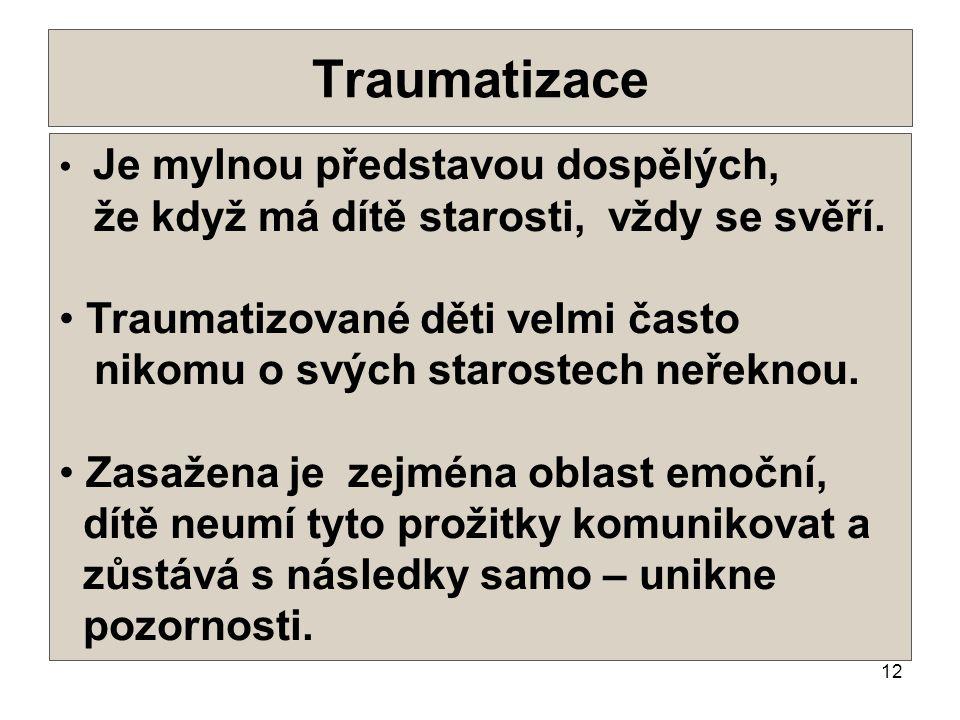 12 Traumatizace •.•. • Je mylnou představou dospělých, že když má dítě starosti, vždy se svěří. • Traumatizované děti velmi často nikomu o svých staro