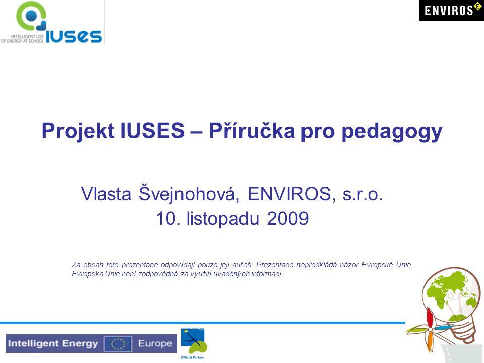 Projekt IUSES – Příručka pro pedagogy Vlasta Švejnohová, ENVIROS, s.r.o. 10. listopadu 2009 Za obsah této prezentace odpovídají pouze její autoři. Pre