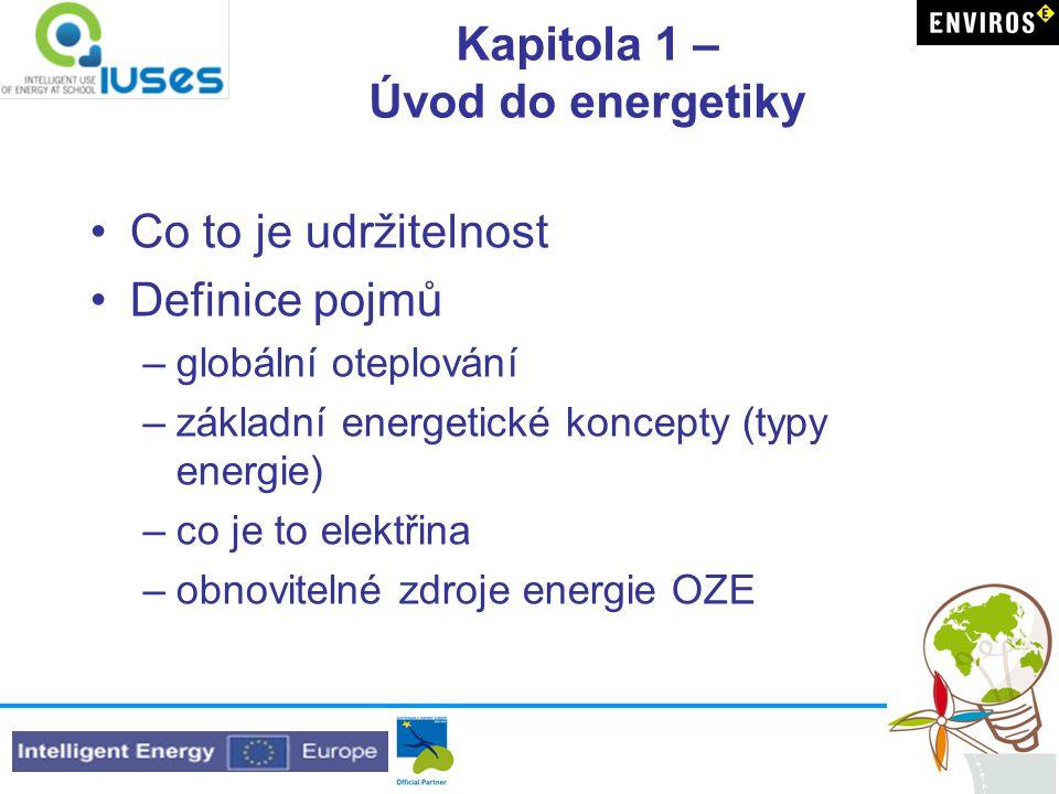 Kapitola 1 – Úvod do energetiky •Co to je udržitelnost •Definice pojmů –globální oteplování –základní energetické koncepty (typy energie) –co je to elektřina –obnovitelné zdroje energie OZE