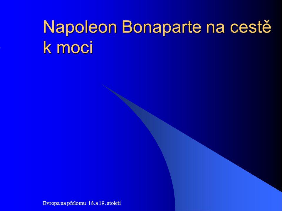 Evropa na přelomu 18.a 19. století Napoleon Bonaparte na cestě k moci