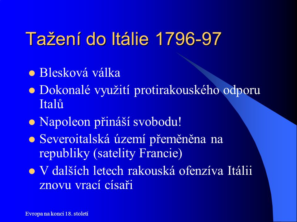 Evropa na konci 18. století Tažení do Itálie 1796-97  Blesková válka  Dokonalé využití protirakouského odporu Italů  Napoleon přináší svobodu!  Se
