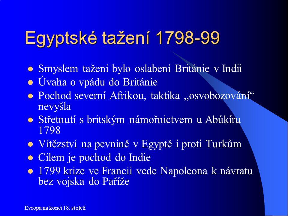 """Egyptské tažení 1798-99  Smyslem tažení bylo oslabení Británie v Indii  Úvaha o vpádu do Británie  Pochod severní Afrikou, taktika """"osvobozování"""" n"""