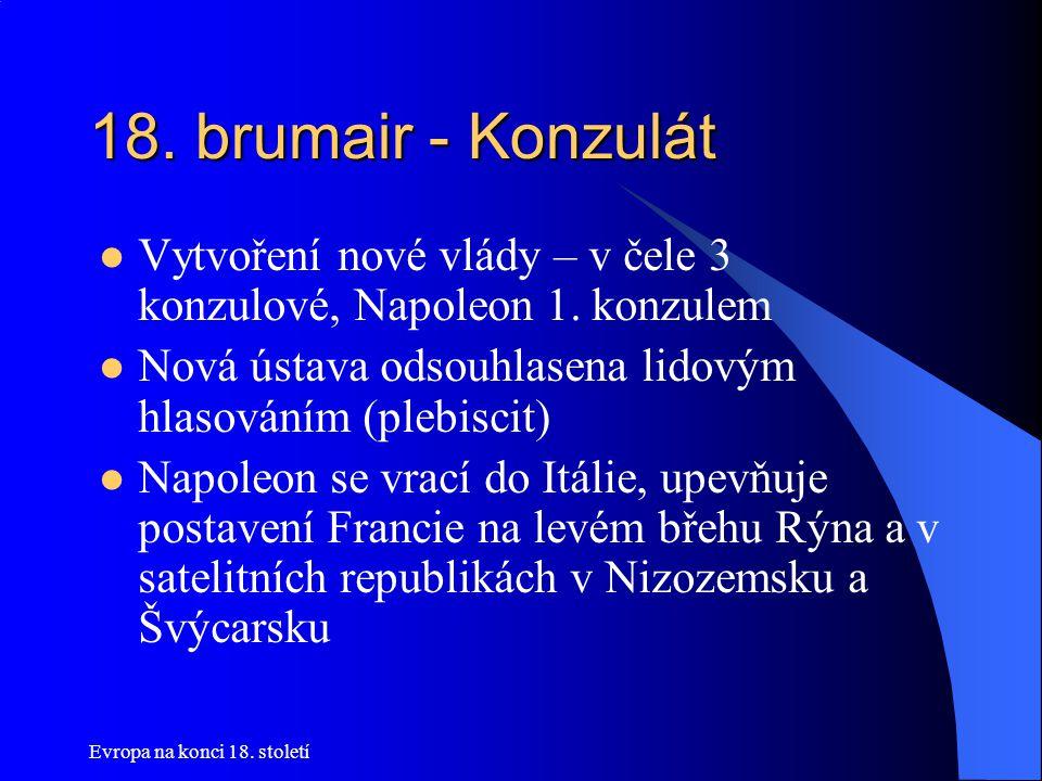 Evropa na konci 18. století 18. brumair - Konzulát  Vytvoření nové vlády – v čele 3 konzulové, Napoleon 1. konzulem  Nová ústava odsouhlasena lidový