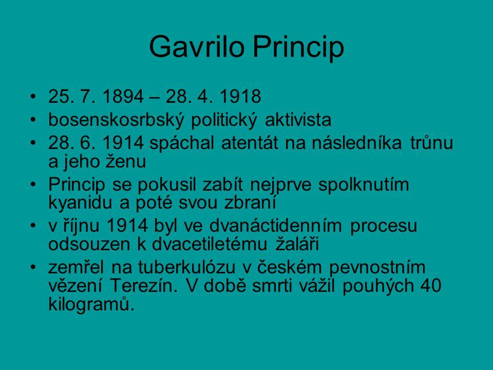 Gavrilo Princip •25. 7. 1894 – 28. 4. 1918 •bosenskosrbský politický aktivista •28. 6. 1914 spáchal atentát na následníka trůnu a jeho ženu •Princip s