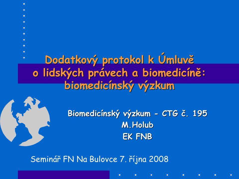 Účel dodatkového protokolu k Úmluvě o lidských právech a biomedicíně •definovat a chránit základní práva pacientů, kteří se výzkumu účastní •inovativní medicínská praxe = prospěch pro konkrétního pacienta •biomedicínský výzkum = zvýšení úrovně znalostí, ze kterého mohou mít prospěch všichni pacienti •z biomedicínského výzkumu nemusí mít prospěch konkrétní pacient •pacient musí být informován a nesmí být zneužita jeho ochota prospět jiným (vychází se z principu solidarity)