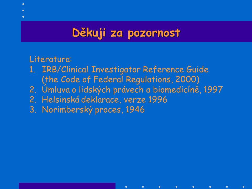 Děkuji za pozornost Literatura: 1.IRB/Clinical Investigator Reference Guide (the Code of Federal Regulations, 2000) 2. Úmluva o lidských právech a bio