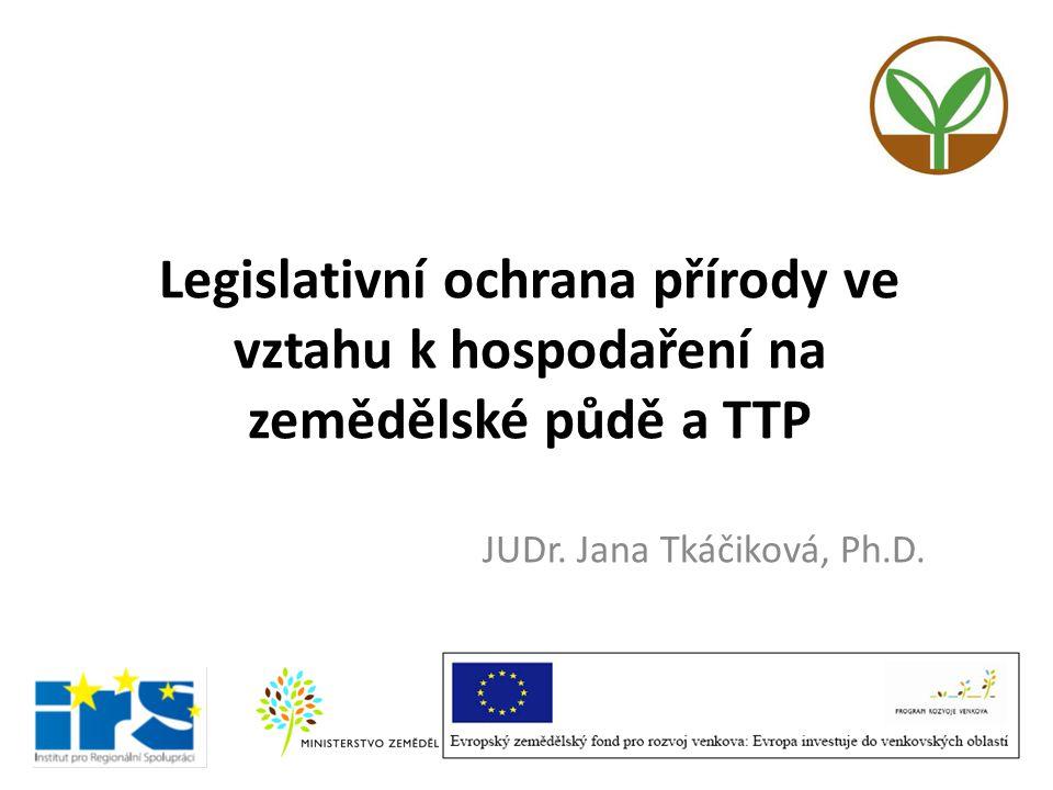 Legislativní ochrana přírody ve vztahu k hospodaření na zemědělské půdě a TTP JUDr. Jana Tkáčiková, Ph.D.