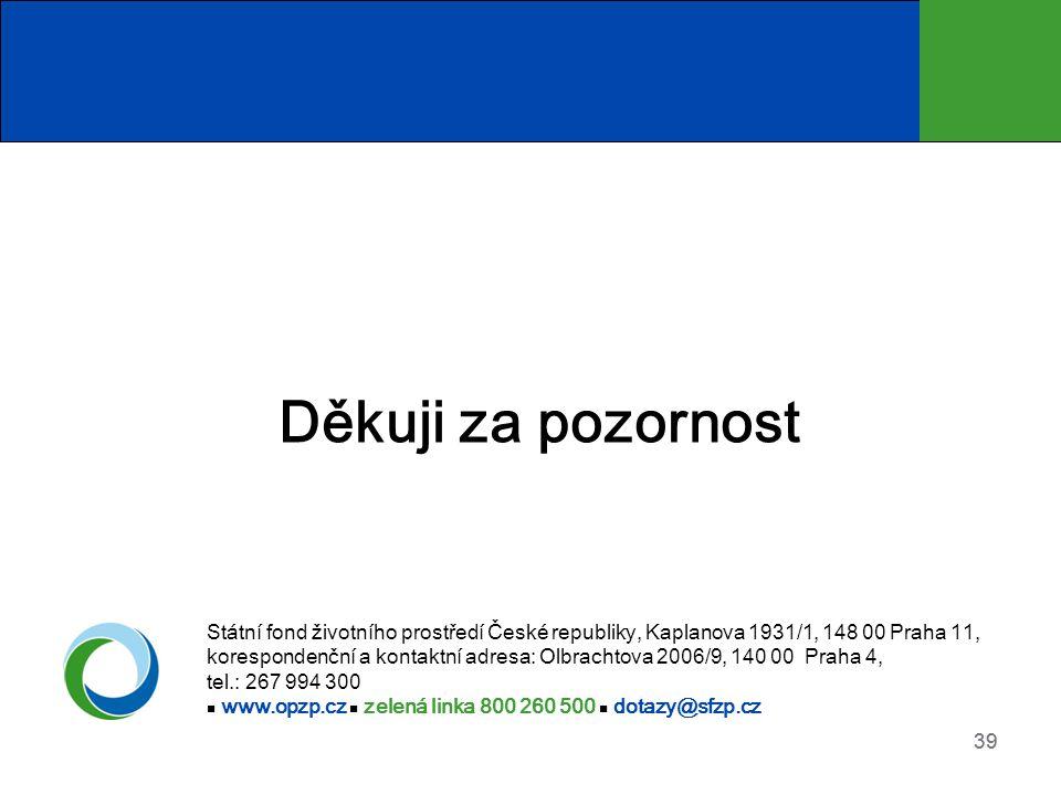 39 Děkuji za pozornost Státní fond životního prostředí České republiky, Kaplanova 1931/1, 148 00 Praha 11, korespondenční a kontaktní adresa: Olbracht