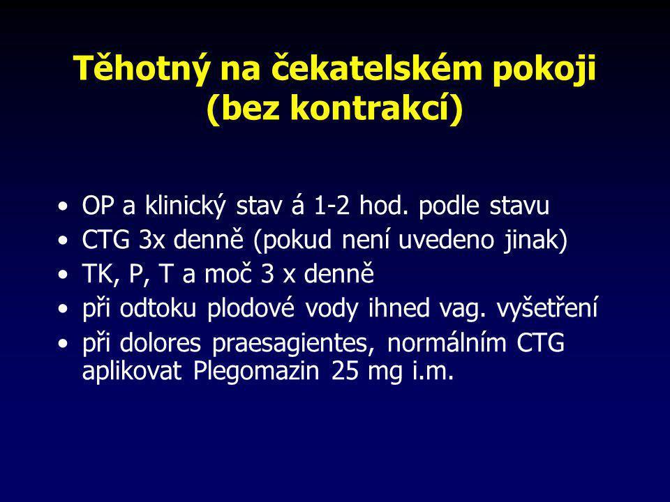 Těhotný na čekatelském pokoji (bez kontrakcí) •OP a klinický stav á 1-2 hod. podle stavu •CTG 3x denně (pokud není uvedeno jinak) •TK, P, T a moč 3 x